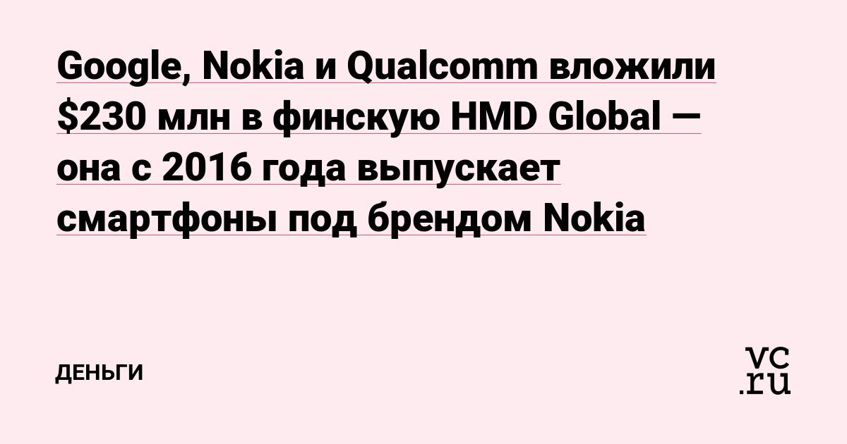 Google, Nokia и Qualcomm вложили $230млн в финскую HMD Global — она с 2016года выпускает смартфоны под брендом Nokia