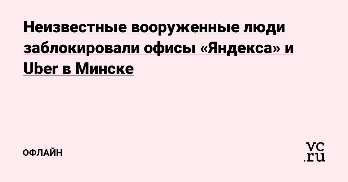 Неизвестные вооруженные люди заблокировали офисы «Яндекса» и Uber в Минске