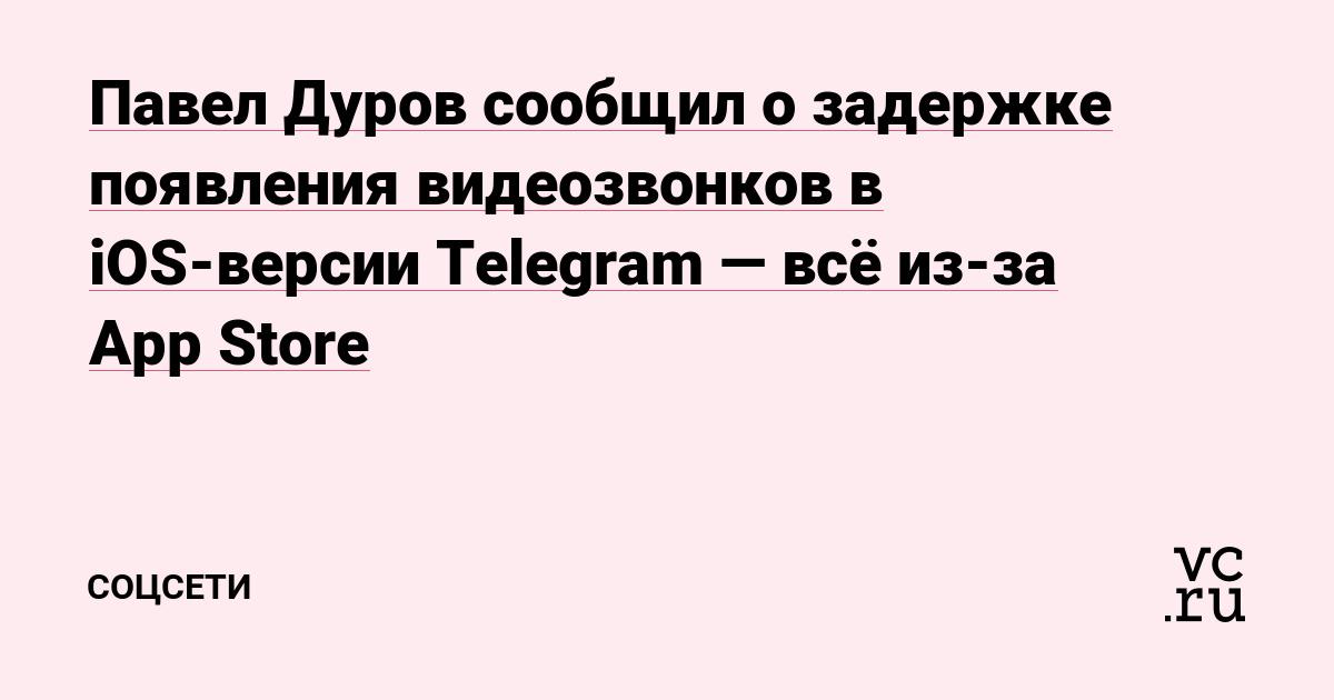 Павел Дуров сообщил о задержке появления видеозвонков в iOS-версии Telegram —всё из-за App Store