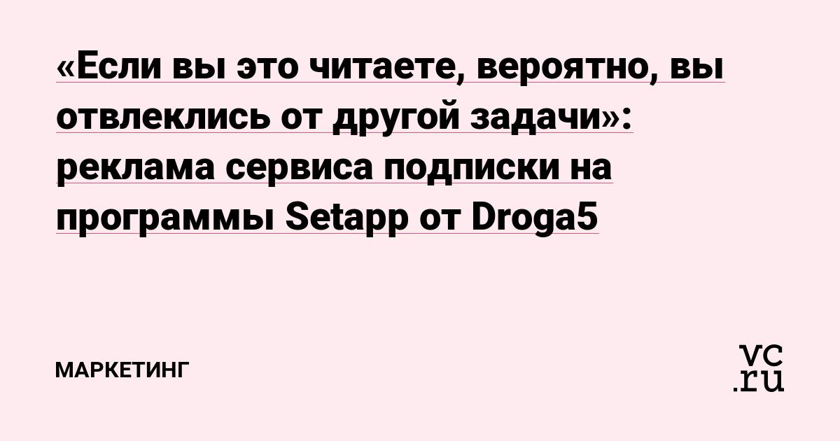 «Если вы это читаете, вероятно, вы отвлеклись от другой задачи»: реклама сервиса подписки на программы Setapp от Droga5