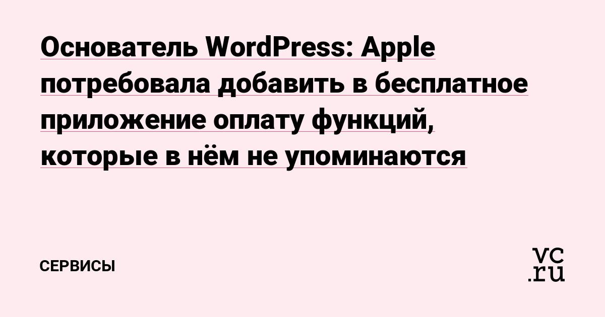 Основатель WordPress: Apple потребовала добавить в бесплатное приложение оплату функций, которые в нём не упоминаются