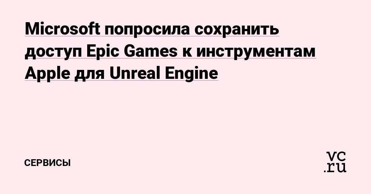Microsoft попросила сохранить доступ Epic Games к инструментам Apple для Unreal Engine