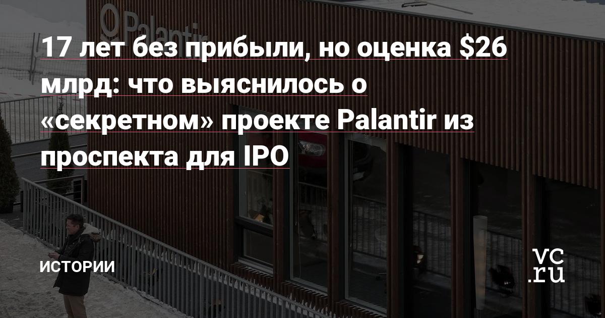 17 лет без прибыли, но оценка $26 млрд: что выяснилось о «секретном» проекте Palantir из проспекта для IPO