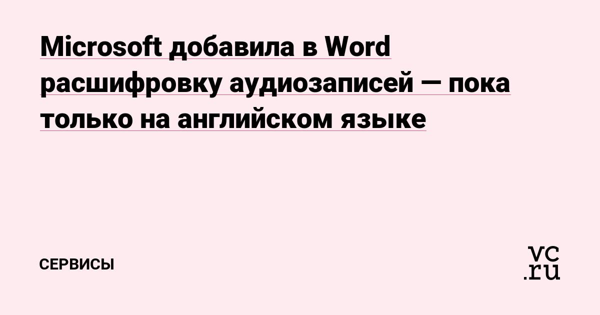 Microsoft добавила в Word расшифровку аудиозаписей — пока только на английском языке