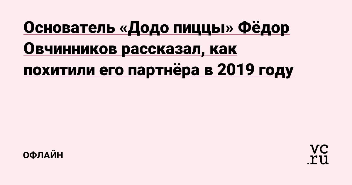 Основатель «Додо пиццы» Фёдор Овчинников рассказал, как похитили его партнёра в 2019 году
