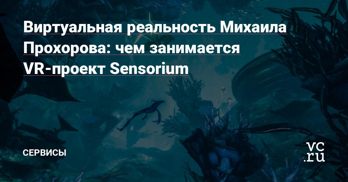 Виртуальная реальность Михаила Прохорова: чем занимается VR-проект Sensorium