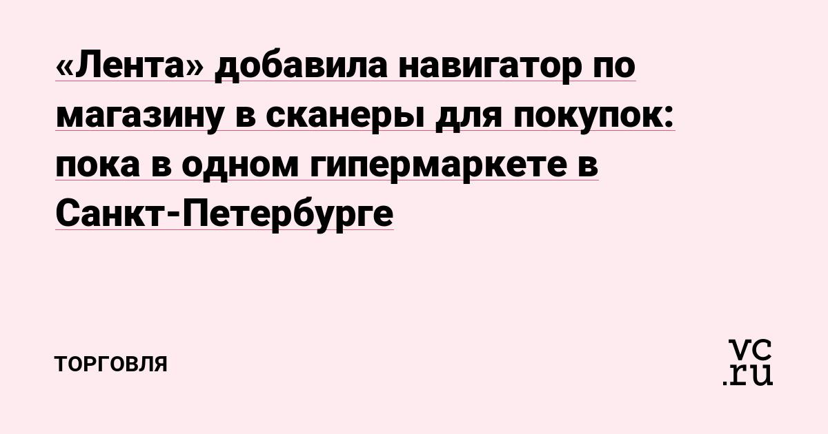 «Лента» добавила навигатор по магазину в сканеры для покупок: пока в одном гипермаркете в Санкт-Петербурге