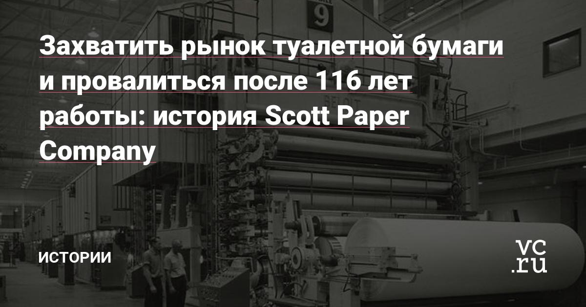 Захватить рынок туалетной бумаги и провалиться после 116 лет работы: история Scott Paper Company