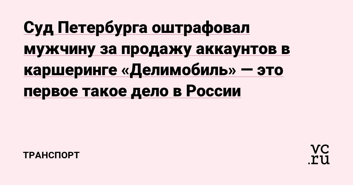 Суд Петербурга оштрафовал мужчину за продажу аккаунтов в каршеринге «Делимобиль»—это первое такое дело в России