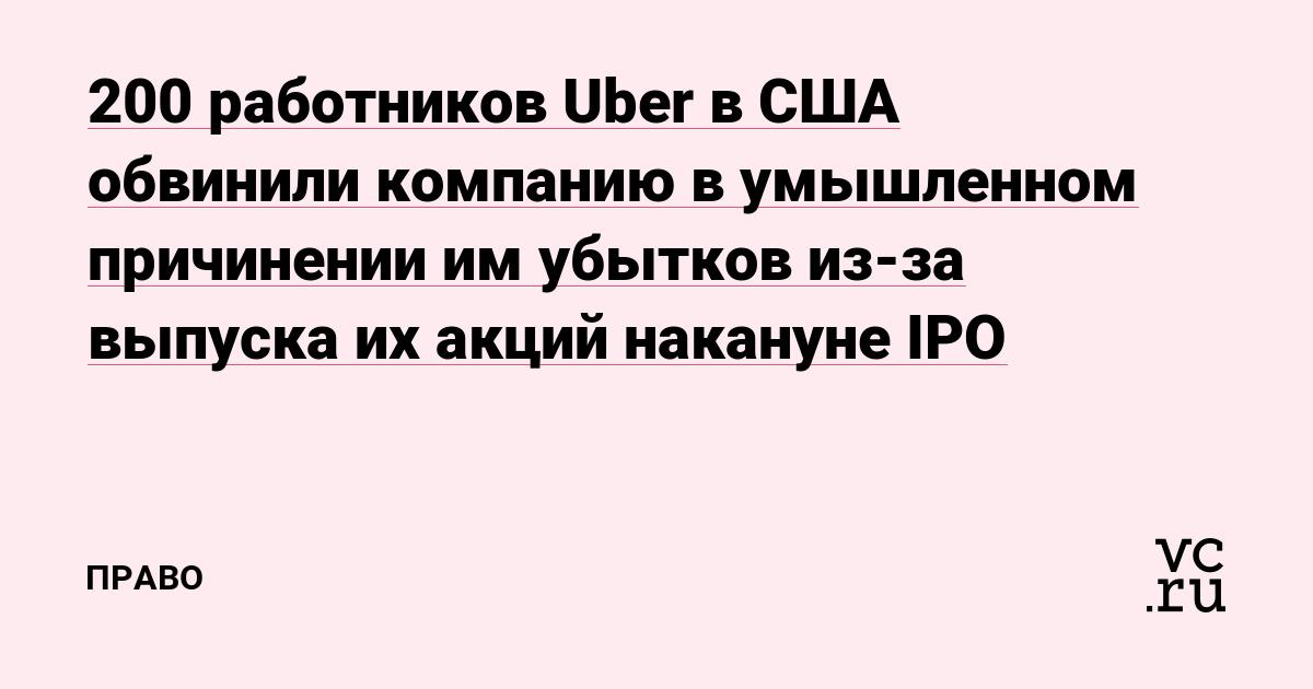 200работников Uber в США обвинили компанию в умышленном причинении им убытковиз-за выпуска их акций накануне IPO