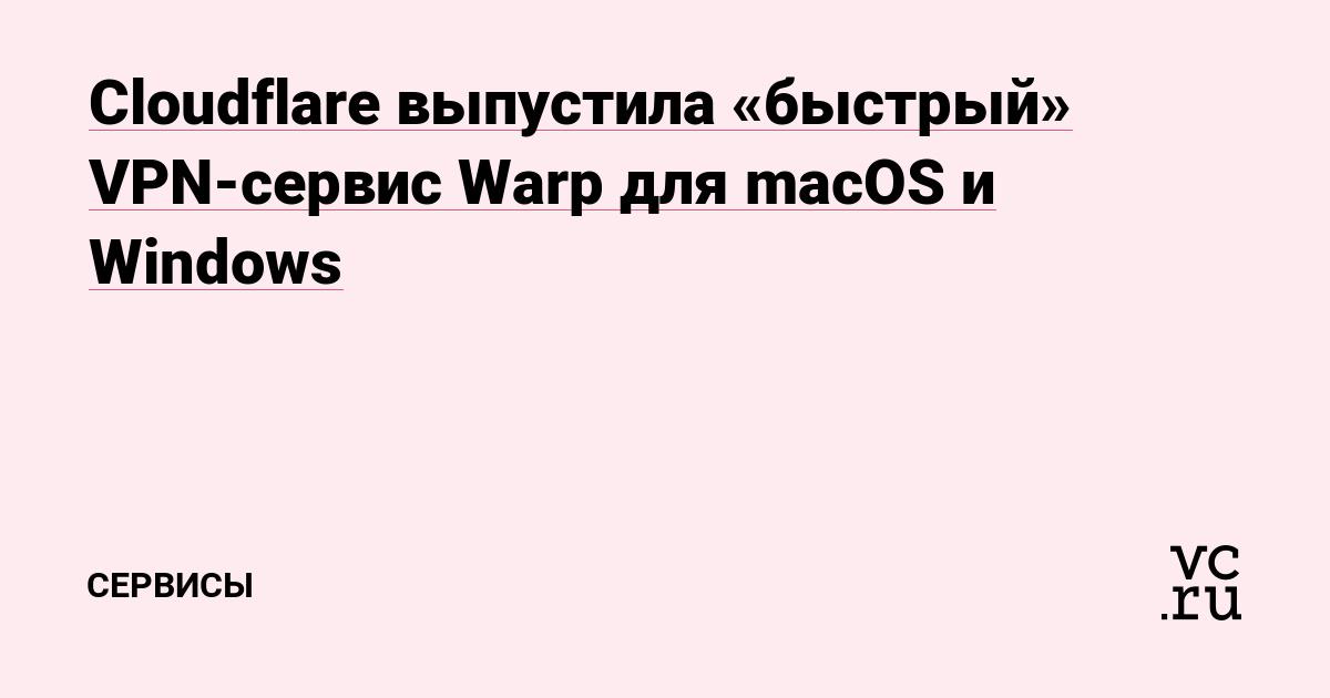 Cloudflare выпустила «быстрый» VPN-сервис Warp для macOS и Windows