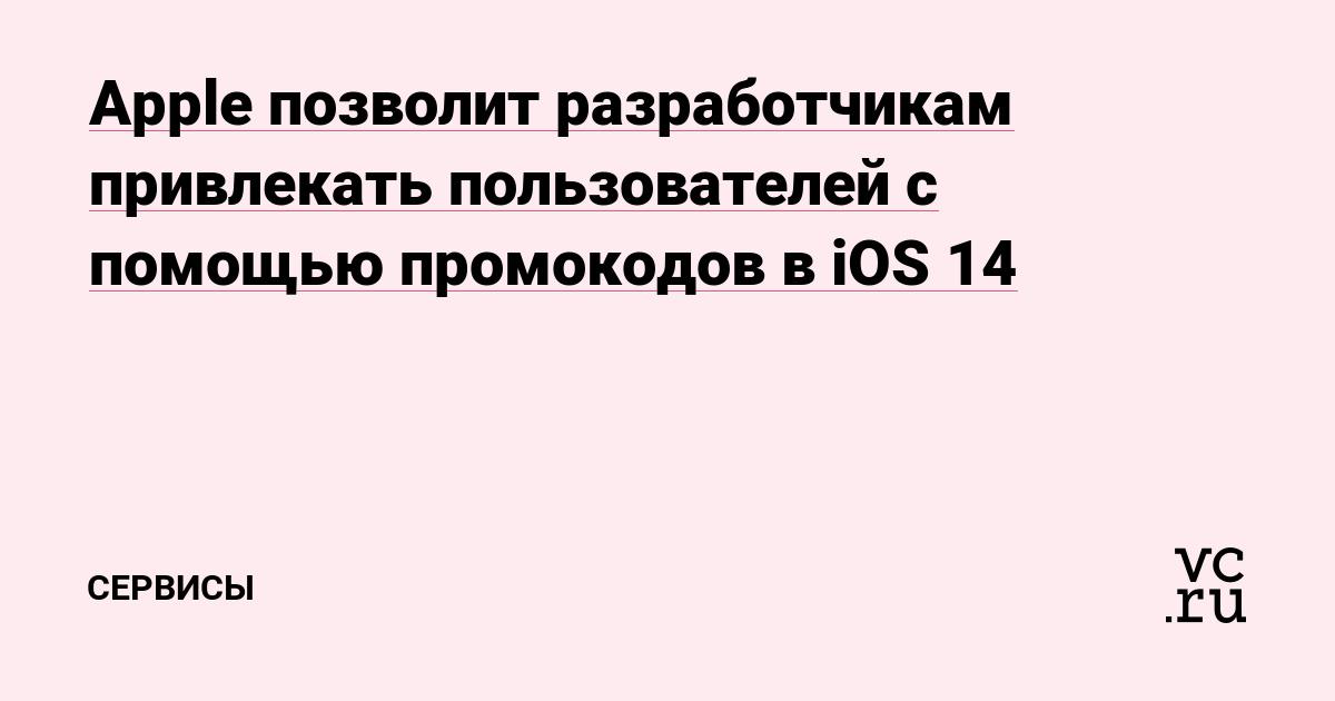Apple позволит разработчикам привлекать пользователей с помощью промокодов в iOS 14