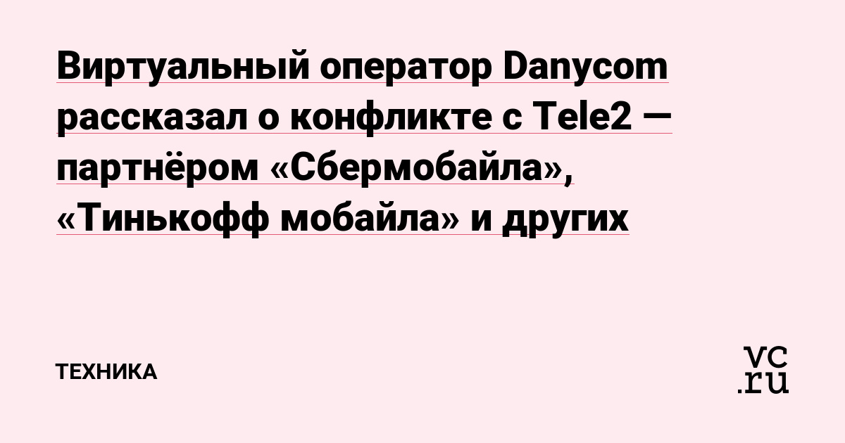 Виртуальный оператор Danycom рассказал о конфликте с Tele2 — партнёром «Сбермобайла», «Тинькофф мобайла» и других