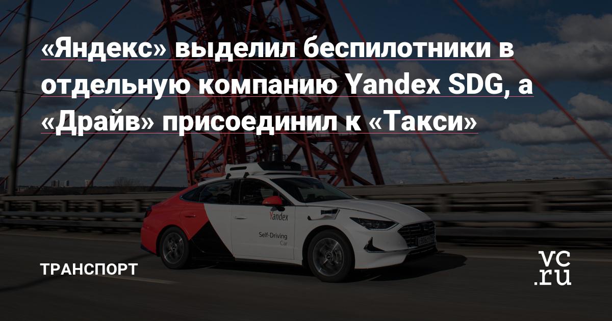 «Яндекс» выделил беспилотники в отдельную компанию Yandex SDG, а «Драйв» присоединил к «Такси»