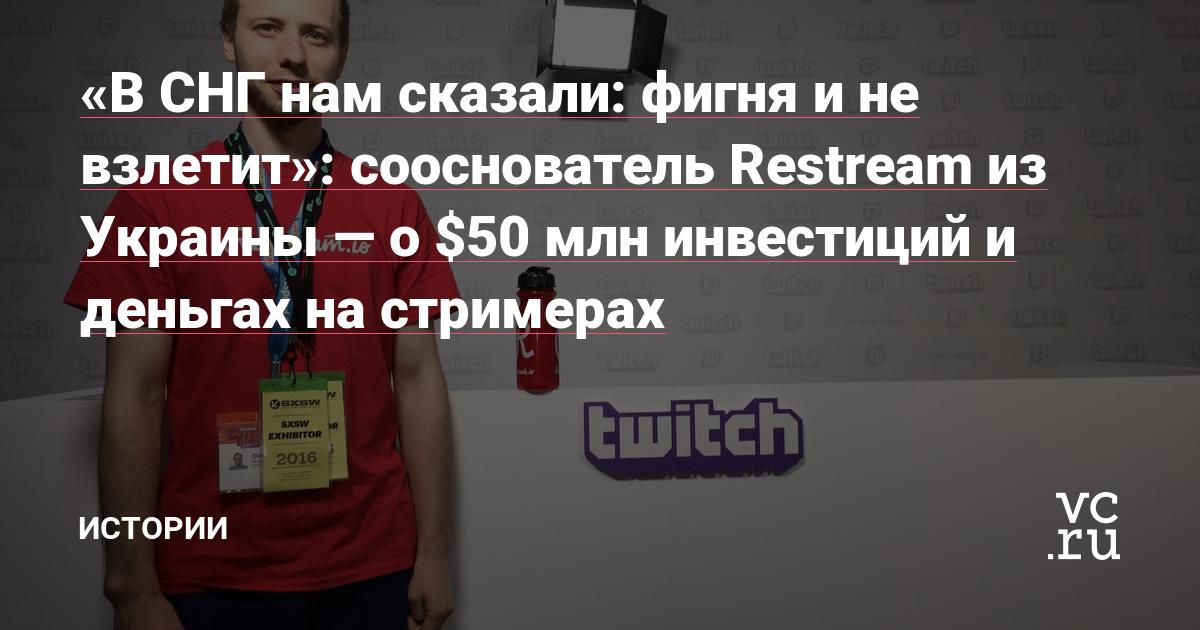 «В СНГ нам сказали: фигня и не взлетит»: сооснователь Restream из Украины — о $50 млн инвестиций и деньгах на стримерах