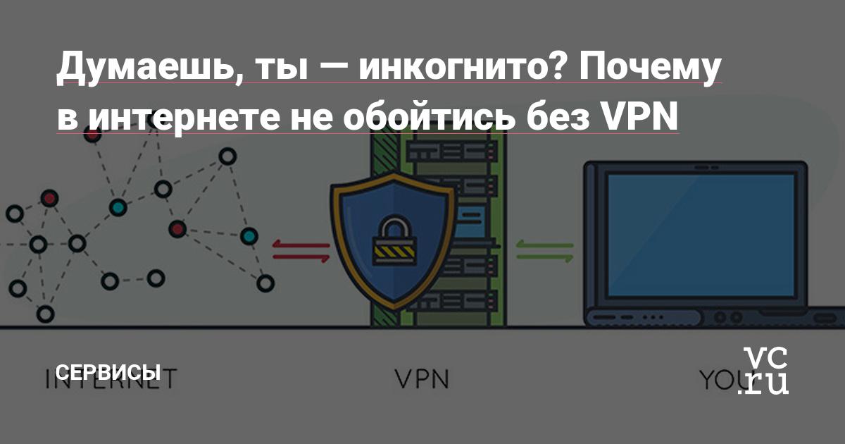 Думаешь, ты — инкогнито? Почему в интернете не обойтись без VPN