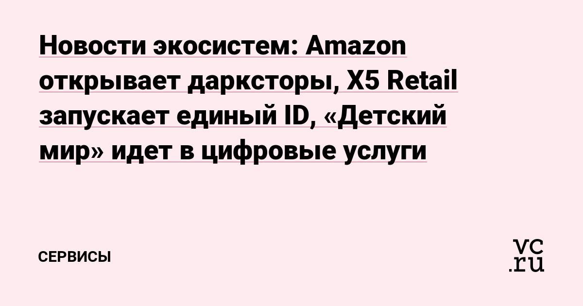 Новости экосистем: Amazon открывает дарксторы, X5 Retail запускает единый ID, «Детский мир» идет в цифровые услуги