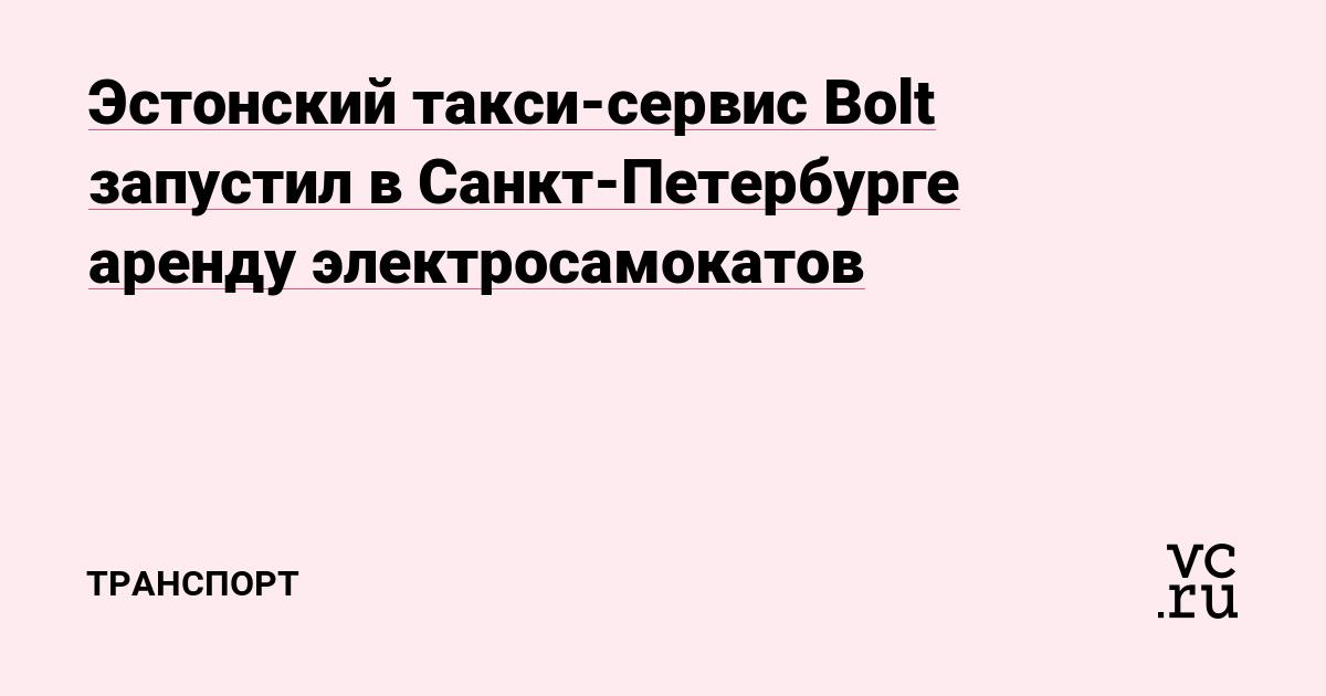 Эстонский такси-сервис Bolt запустил в Санкт-Петербурге аренду электросамокатов