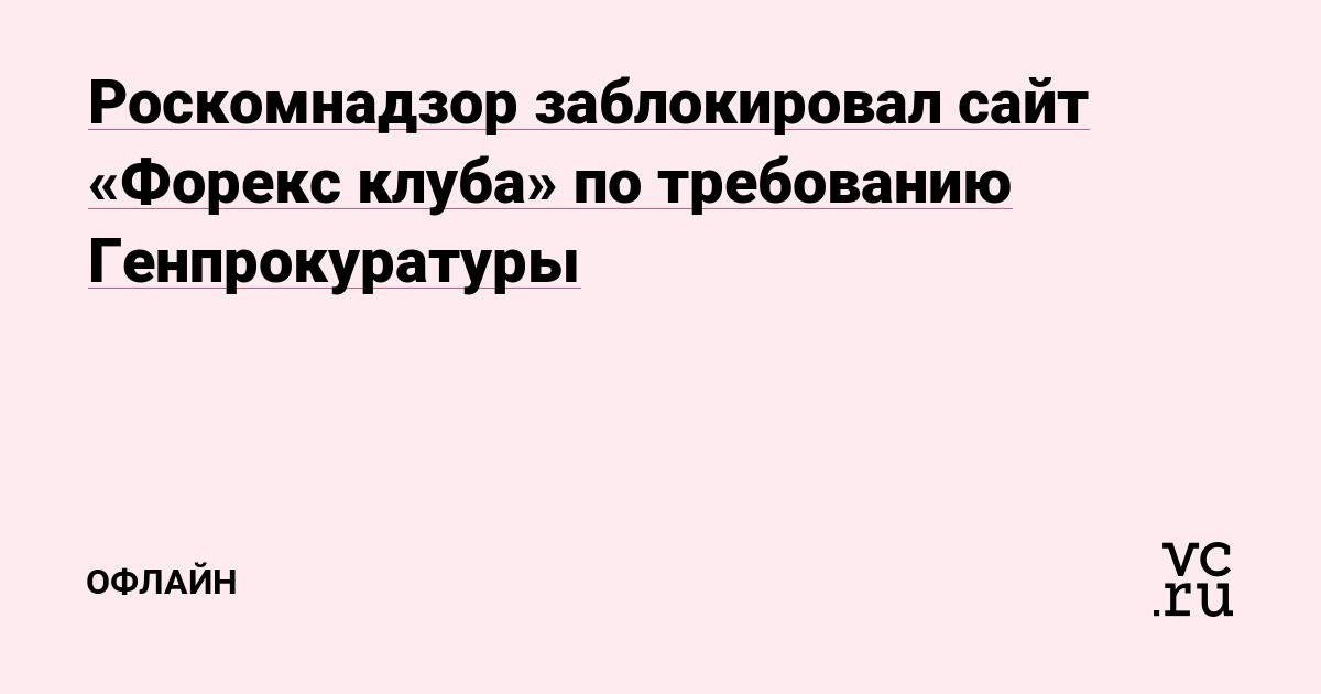 Роскомнадзор заблокировал сайт «Форекс клуба» по требованию Генпрокуратуры