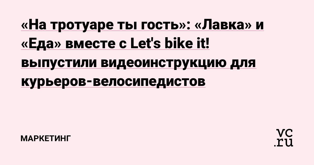 «На тротуаре ты гость»: «Лавка» и «Еда» вместе с Let's bike it! выпустили видеоинструкцию для курьеров-велосипедистов