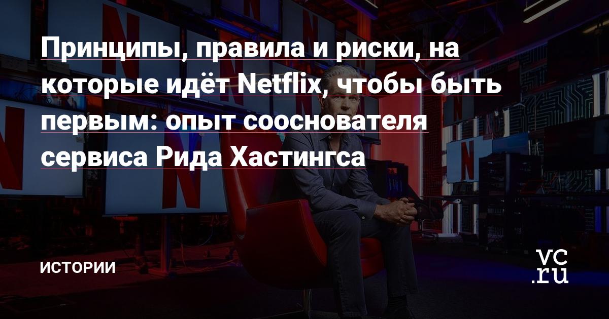 Принципы, правила и риски, на которые идёт Netflix, чтобы быть первым: опыт сооснователя сервиса Рида Хастингса