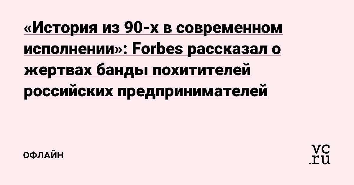 «История из 90-х в современном исполнении»: Forbes рассказал о жертвах банды похитителей российских предпринимателей