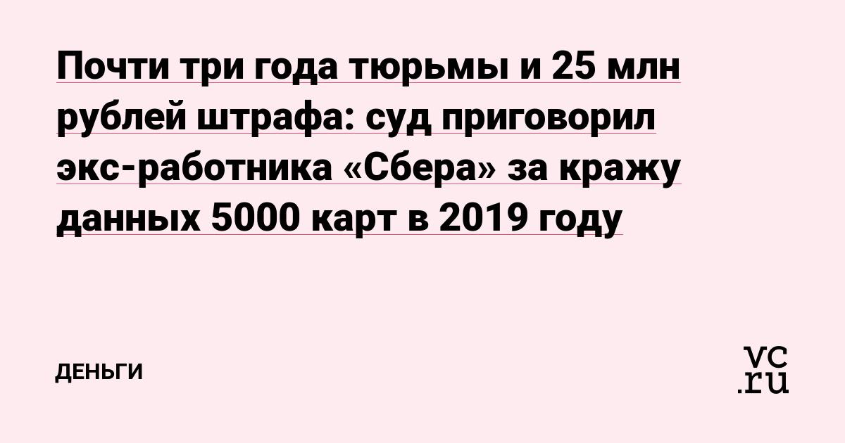 Почти три года тюрьмы и 25млн рублей штрафа: суд приговорил экс-работника «Сбера» за кражу данных 5000карт в 2019году