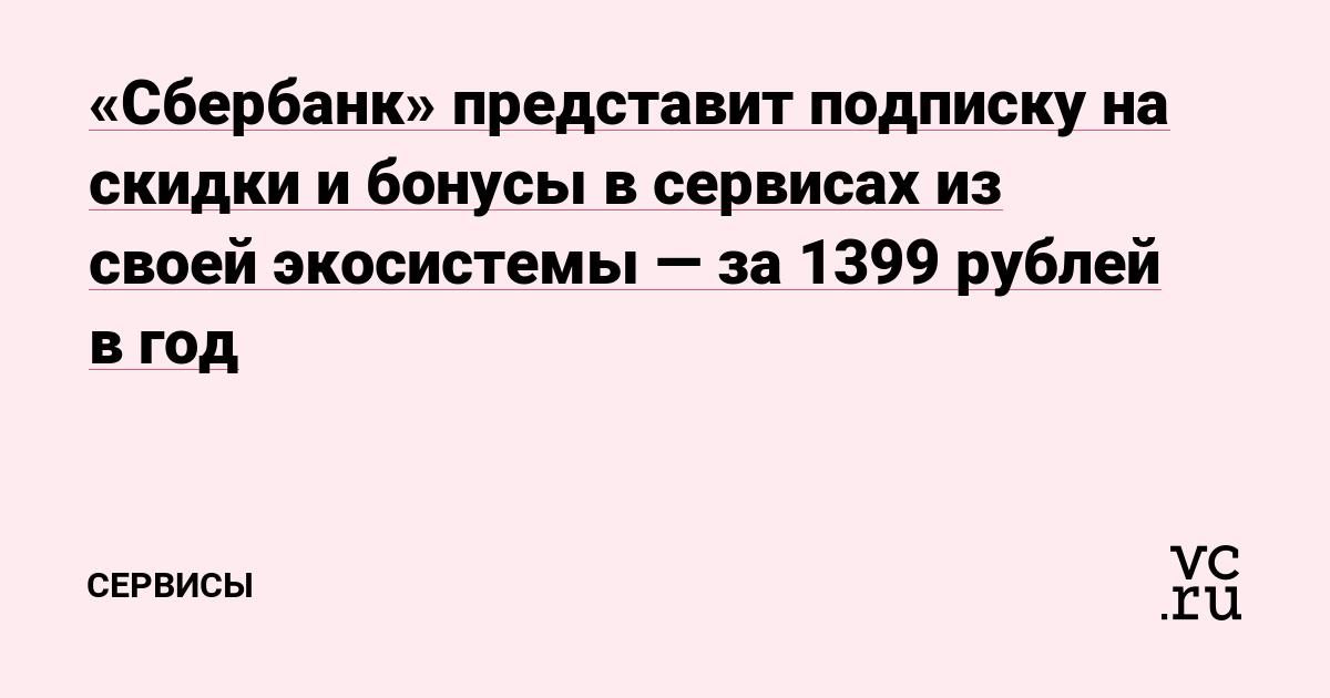 «Сбербанк» представит подписку на скидки и бонусы в сервисах из своей экосистемы — за 1399 рублей в год
