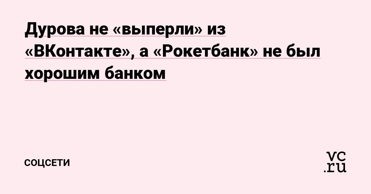 Дурова не «выперли» из «ВКонтакте», а «Рокетбанк» не был хорошим банком