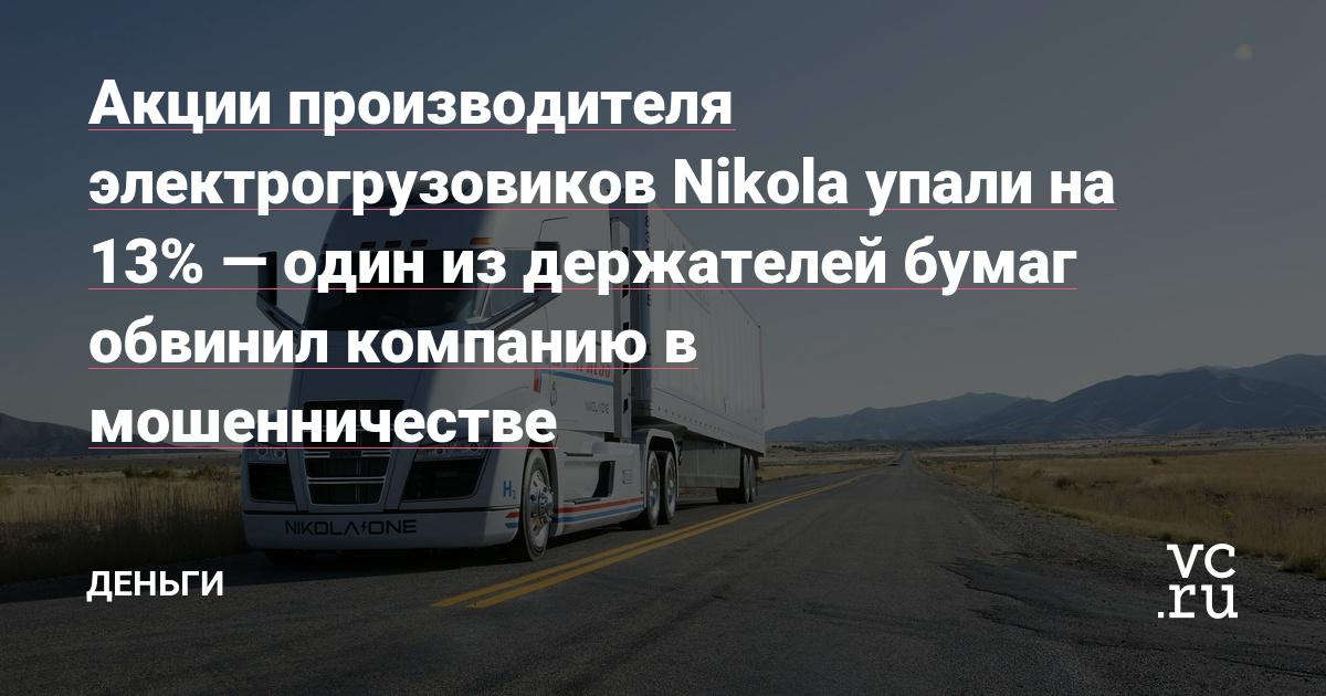 Акции производителя электрогрузовиков Nikola упали на 13%—один из держателей бумаг обвинил компанию в мошенничестве