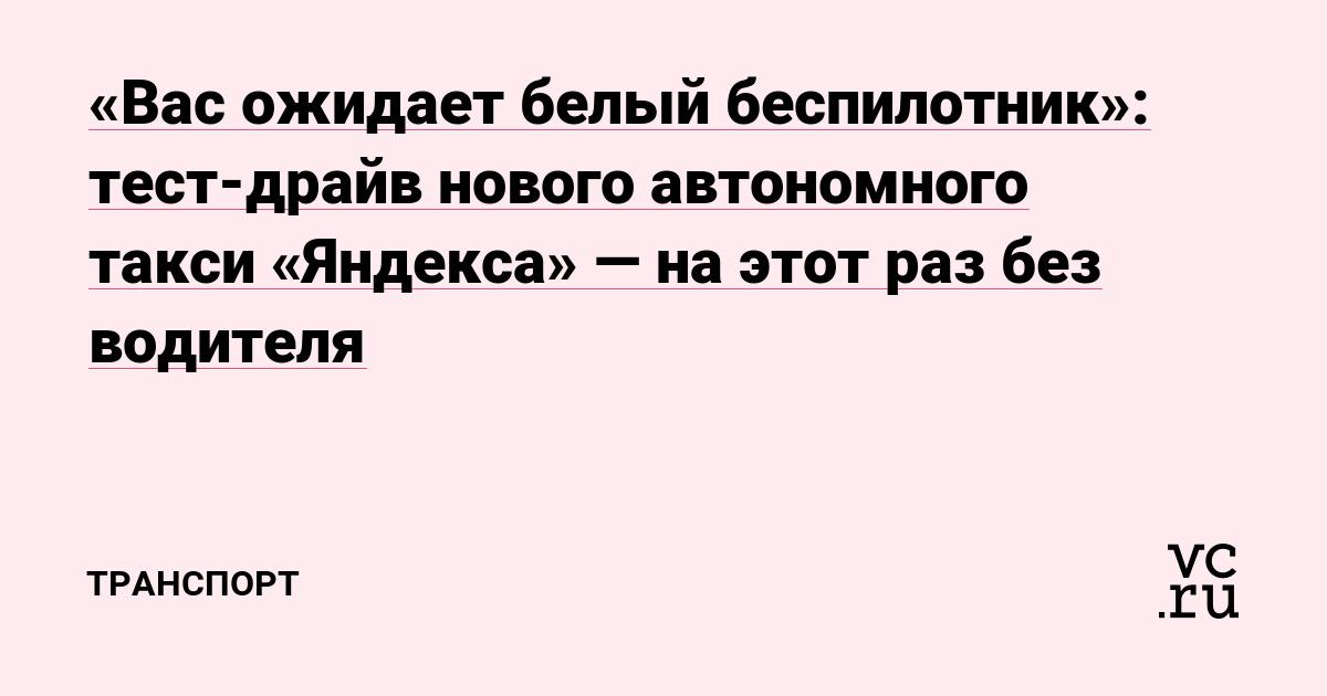«Вас ожидает белый беспилотник»: тест-драйв нового автономного такси «Яндекса» — на этот раз без водителя