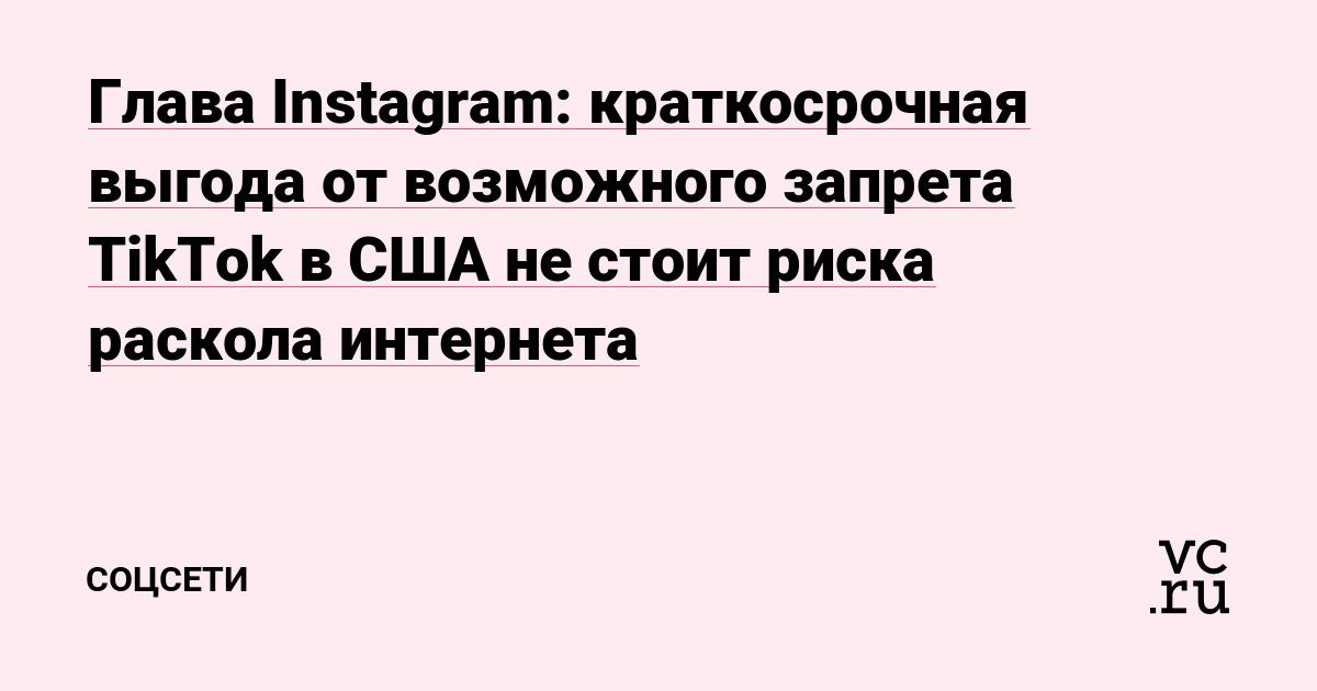 Глава Instagram: краткосрочная выгода от возможного запрета TikTok в США не стоит риска раскола интернета