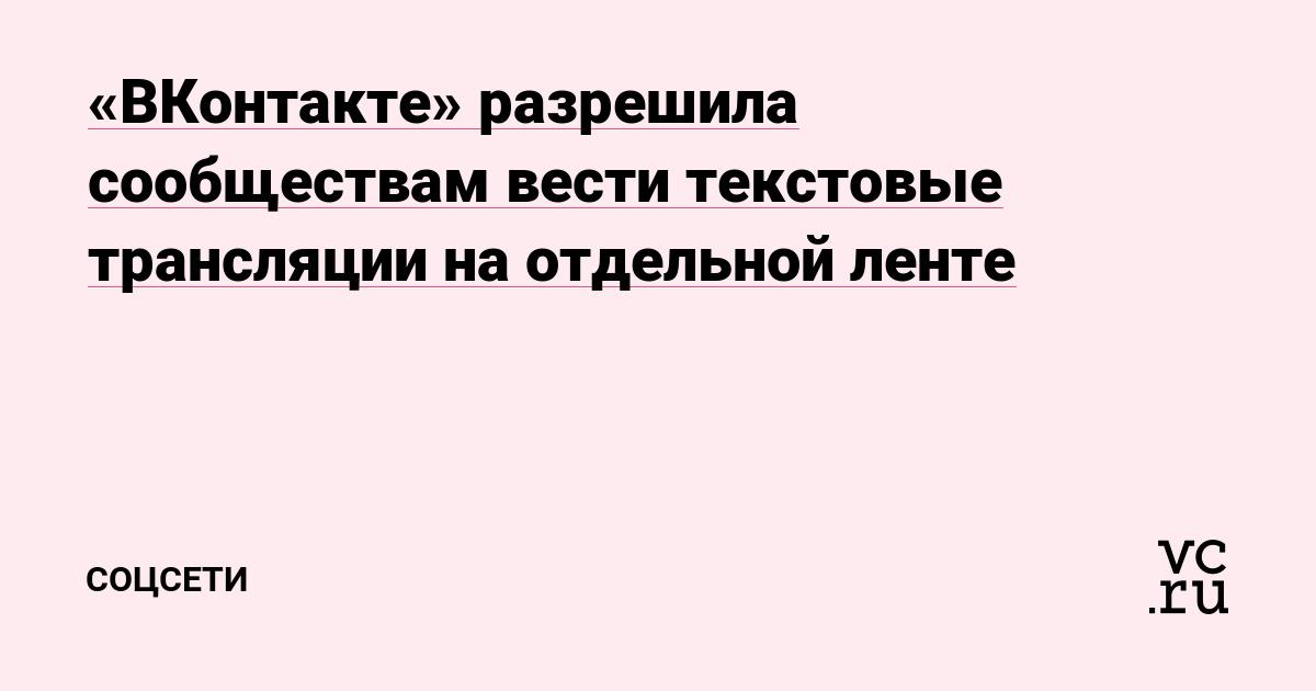 «ВКонтакте» разрешила сообществам вести текстовые трансляции на отдельной ленте