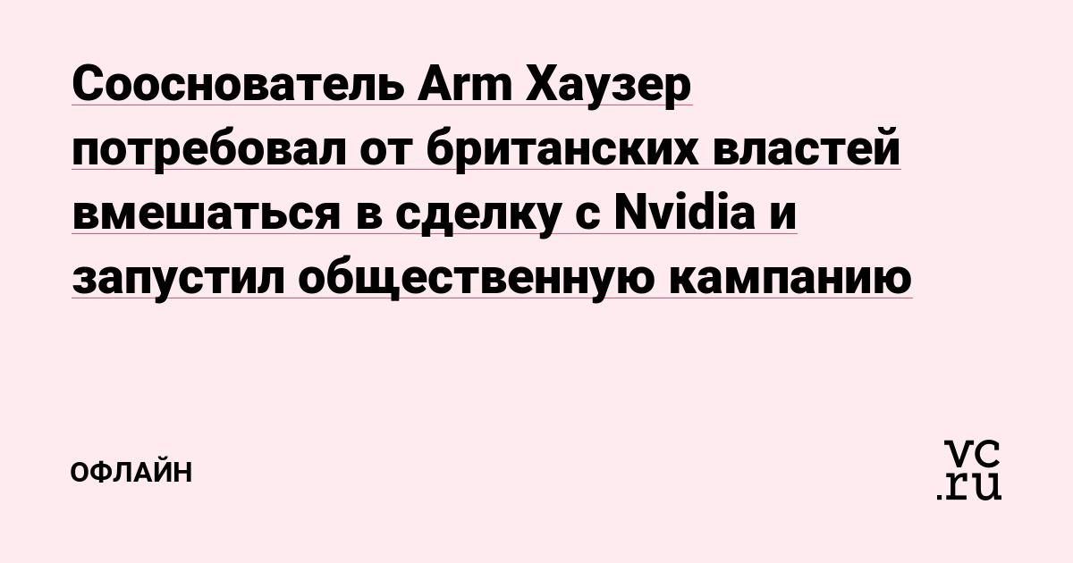 Сооснователь Arm Хаузер потребовал от британских властей вмешаться в сделку с Nvidia и запустил общественную кампанию