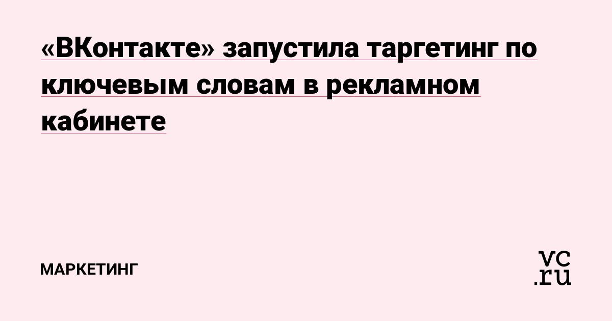 «ВКонтакте» запустила таргетинг по ключевым словам в рекламном кабинете