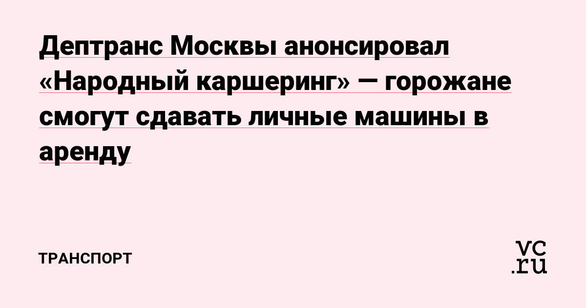 Дептранс Москвы анонсировал «Народный каршеринг» — горожане смогут сдавать личные машины в аренду