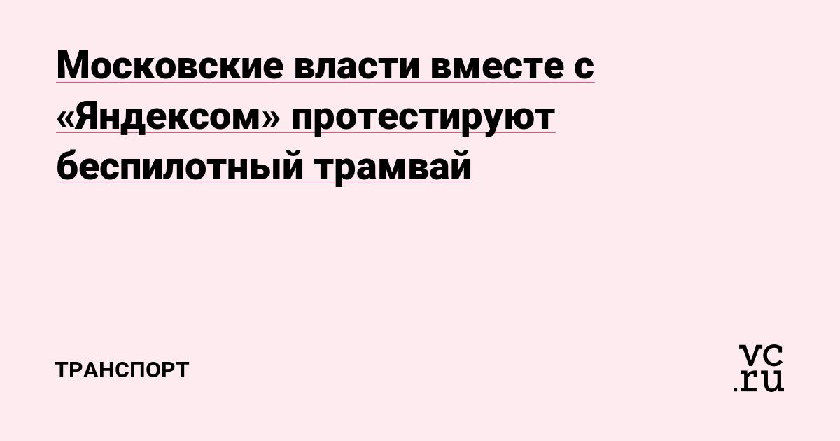 Московские власти вместе с «Яндексом» протестируют беспилотный трамвай