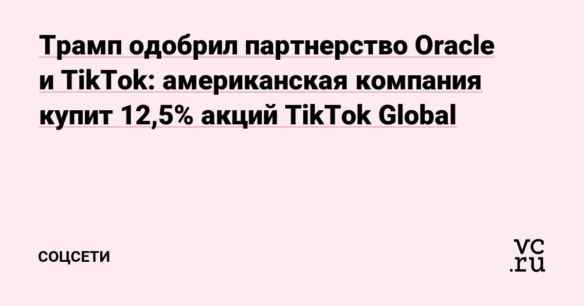 Трамп одобрил партнерство Oracle и TikTok: американская компания купит 12,5% акций TikTok Global