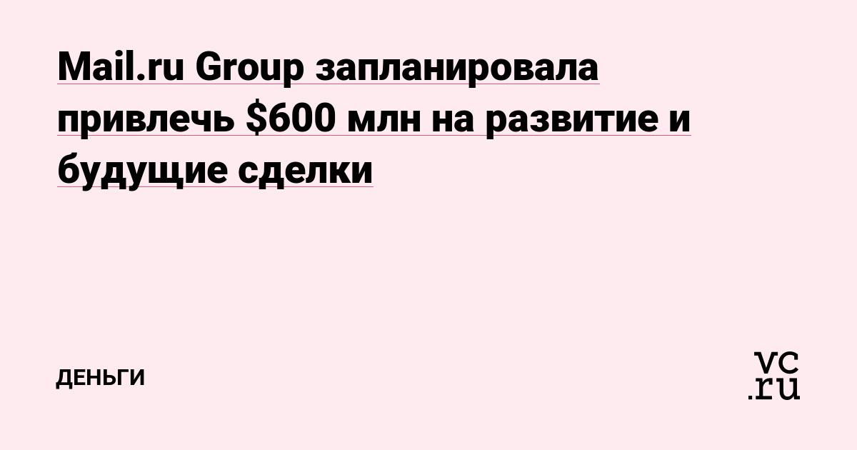 Mail.ru Group запланировала привлечь $600 млн на развитие и будущие сделки