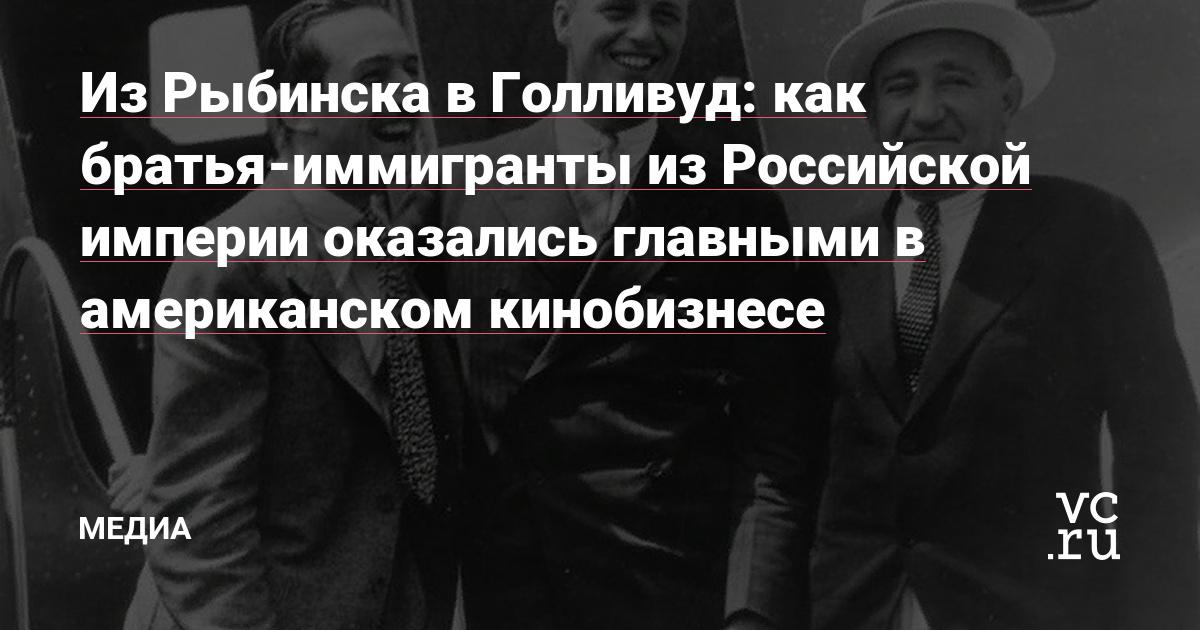 Из Рыбинска в Голливуд: как братья-иммигранты из Российской империи оказались главными в американском кинобизнесе