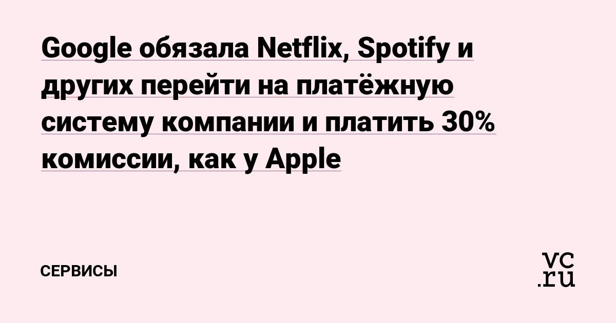 Google обязала Netflix, Spotify и других перейти на платёжную систему компании и платить 30% комиссии как у Apple