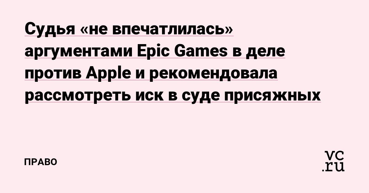 Судья «не впечатлилась» аргументами Epic Games в деле против Apple и рекомендовала рассмотреть иск в суде присяжных