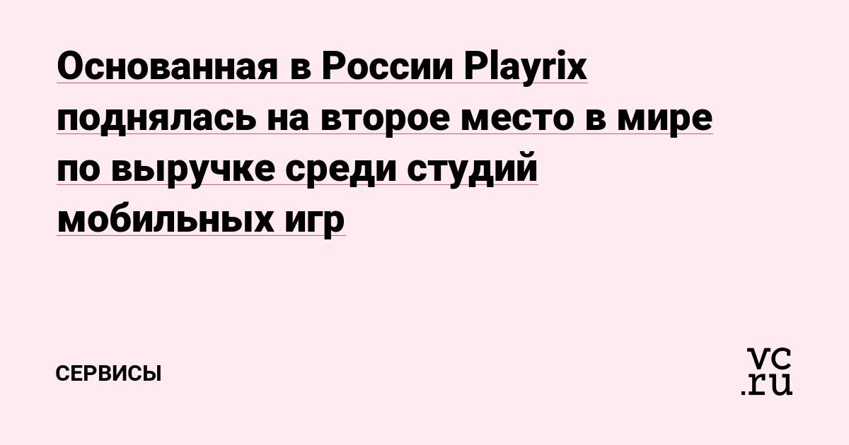 Основанная в России Playrix поднялась на второе место в мире по выручке среди студий мобильных игр