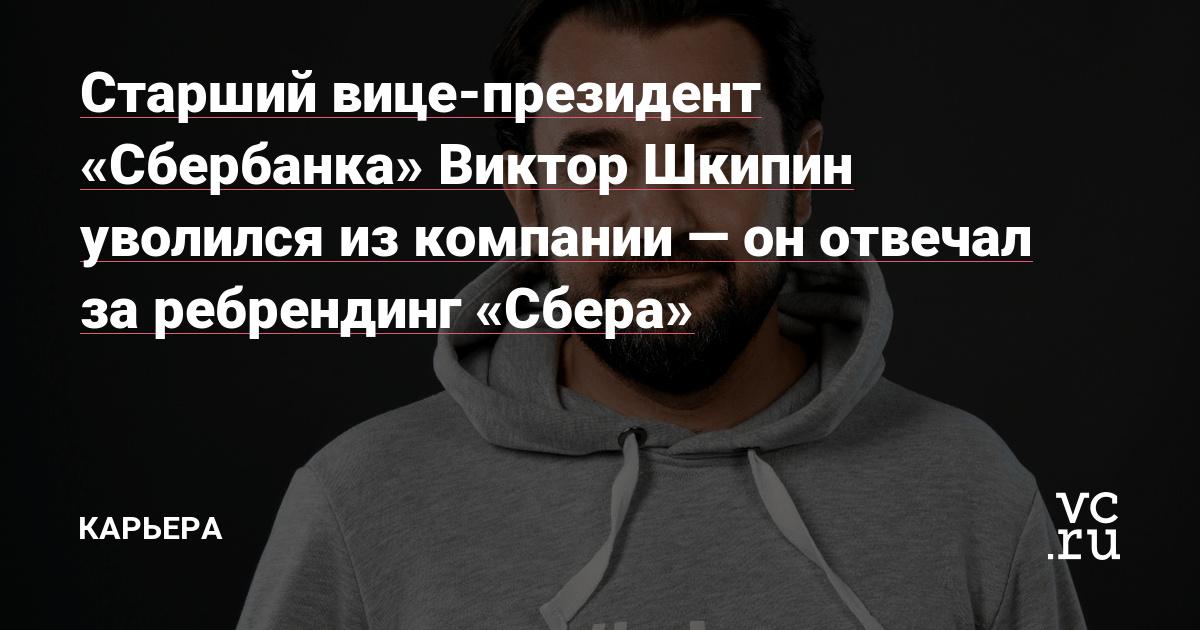 Старший вице-президент «Сбербанка» Виктор Шкипин уволился из компании — он отвечал за ребрендинг «Сбера»