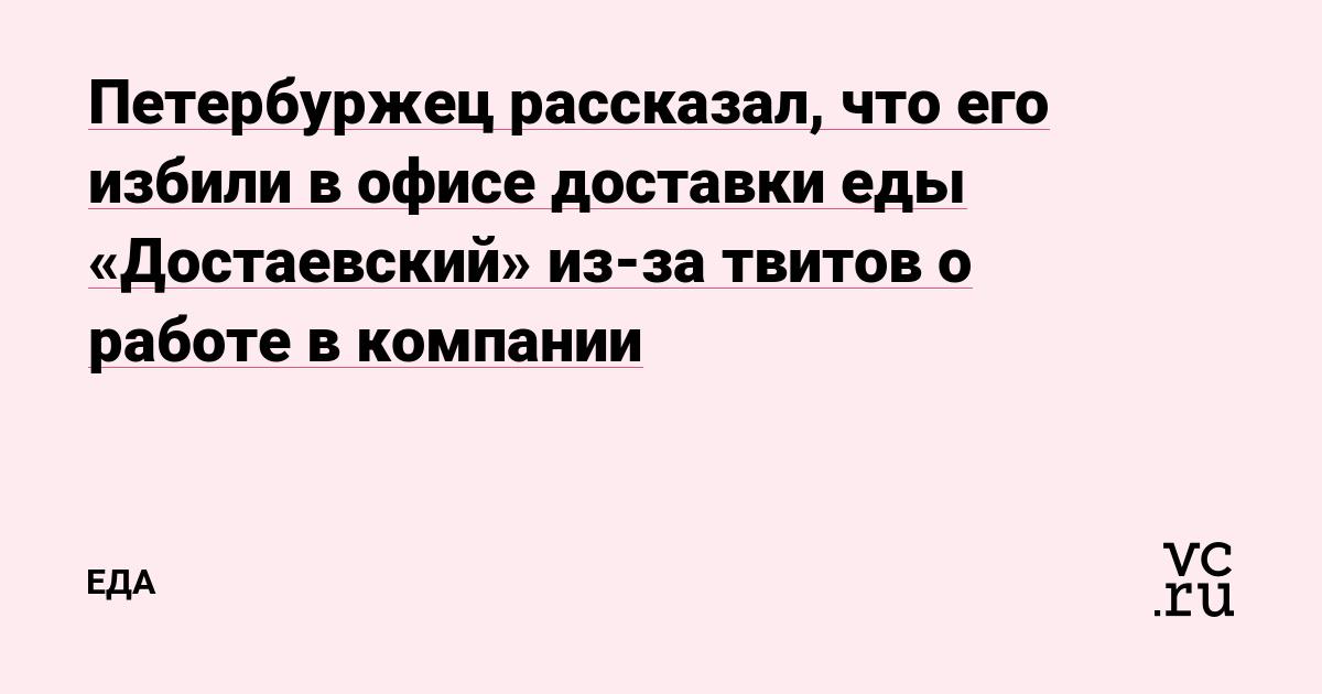 Петербуржец рассказал, что его избили в офисе доставки еды «Достаевский» из-за твитов о работе в компании
