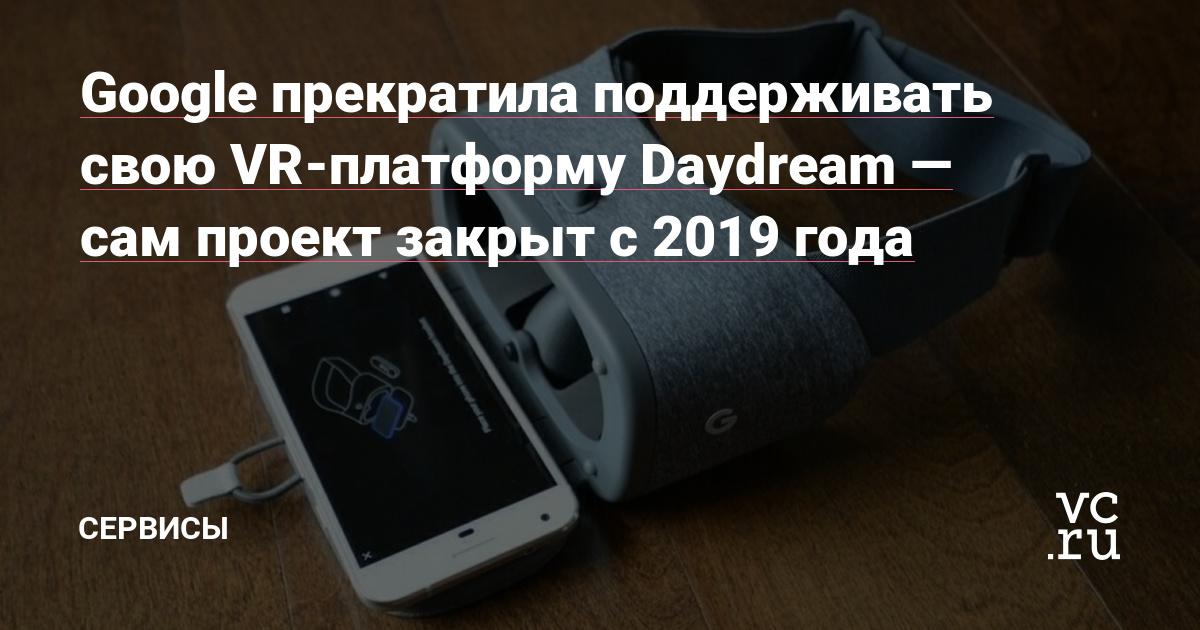 Google прекратила поддерживать свою VR-платформу Daydream — сам проект закрыт с 2019 года