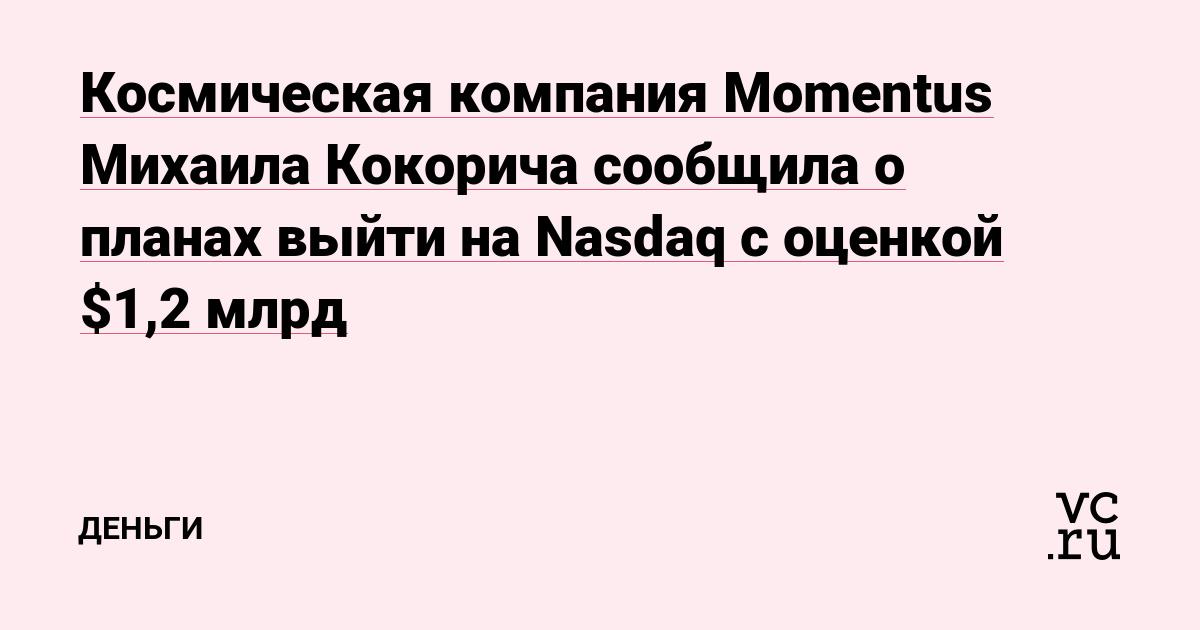 Космическая компания Momentus Михаила Кокорича сообщила о планах выйти на Nasdaq с оценкой $1,2 млрд