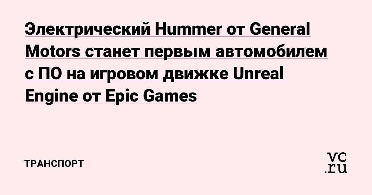 Электрический Hummer от General Motors станет первым автомобилем с ПО на игровом движке Unreal Engine от Epic Games