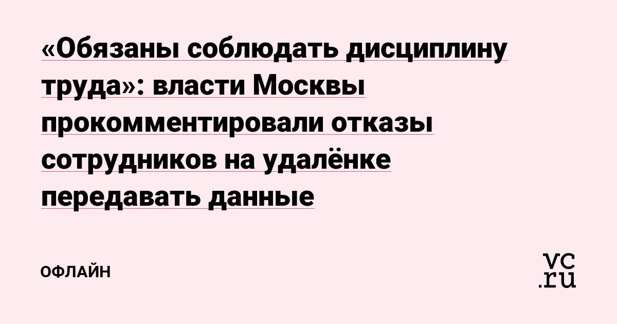 «Обязаны соблюдать дисциплину труда»: власти Москвы прокомментировали отказы сотрудников на удалёнке передавать данные