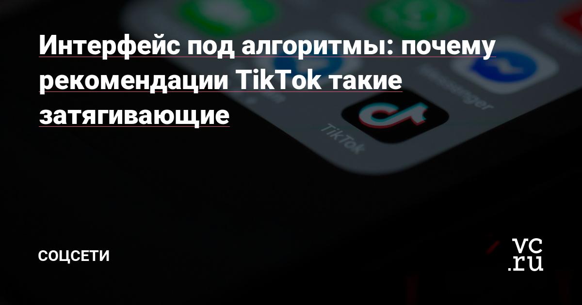 Интерфейс под алгоритмы: почему рекомендации TikTok такие затягивающие